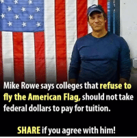 American, American Flag, and The Americans: Mike Rowe says colleges that refuse to  fly the American Flag, shouldnot take  federal dollars to pay for tuition.  SHARE if you agree with him! Extremely Pissed off RIGHT Wingers 2