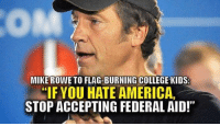 America, College, and Memes: MIKE ROWE TO FLAG-BURNING COLLEGE KIDS:  IF YOU HATE AMERICA,  STOP ACCEPTING FEDERAL AID!""