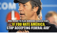 College, Memes, and 🤖: MIKE ROWE TO FLAG-BURNING COLLEGE KIDS:  IF YOU HATE AMERICA,  STOP ACCEPTING FEDERAL AID!""