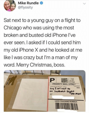 Chicago, Christmas, and Crazy: Mike Rundle  @flyosity  Sat next to a young guy on a flight to  Chicago who was using the most  broken and busted old iPhone l've  ever seen. I asked if I could send him  my old iPhone X and he looked at me  like l was crazy but I'm a man of my  word. Merry Christmas, boss.  POST  PRIORITY MAIL 2-Day  6 70 oz  Guy Isat next to  on Southwest iht  0004  USPS TRACKING NUMBER awesomacious:  That's really nice of him!