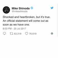 MikeShinoda just confirmed it... RIP ChesterBennington: Mike Shinoda  @mikeshinoda  Shocked and heartbroken, but it's true.  An official statement will come out as  soon as we have one.  8:03 PM-20 Jul 2017  ロ63,318  76,619 MikeShinoda just confirmed it... RIP ChesterBennington