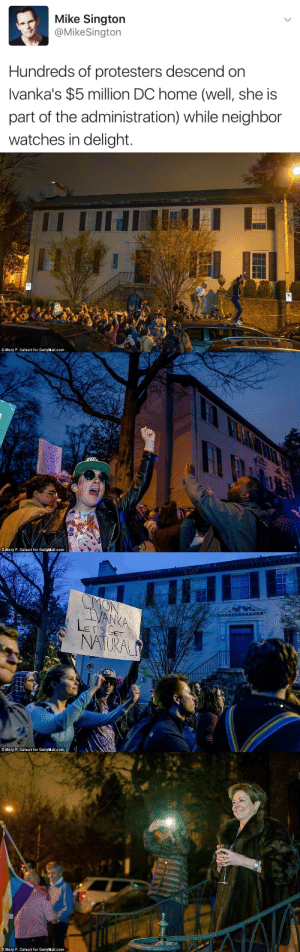 Tumblr, Blog, and Home: Mike Sington  @MikeSington  Hundreds of protesters descend on  Ivanka's $5 million DC home (well, she is  part of the administration) while neighbor  watches in delight   © Mary F. Calvert for DailyMail.com   © Mary F. Calvert for DailyMail.com   VANKA  MTURAL  © Mary F. Calvert for DailyMail .com   © Mary F. Calvert for DailyMail-com stability: