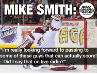 """Mike Smith is a SAVAGE! Coyotes Flames Calgary Arizona Smith Radio NHLDiscussion: MIKE SMITH  NHL  OISCUSSION  """"I'm really looking forward to passing to  some of these guys that can actually score!  Did I say that on live radio?"""" Mike Smith is a SAVAGE! Coyotes Flames Calgary Arizona Smith Radio NHLDiscussion"""