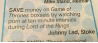 "<p>Save via /r/memes <a href=""http://ift.tt/2wbga0P"">http://ift.tt/2wbga0P</a></p>: Mike Stand, Redcar  SAVE money on Game of  Thrones boxsets by watching  porn at ten minute intervals  during Lord of the Rings.  Johnny Lad, Stoke <p>Save via /r/memes <a href=""http://ift.tt/2wbga0P"">http://ift.tt/2wbga0P</a></p>"