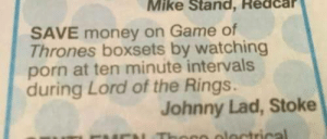 memehumor:Save: Mike Stand, Redcar  SAVE money on Game of  Thrones boxsets by watching  porn at ten minute intervals  during Lord of the Rings.  Johnny Lad, Stoke memehumor:Save