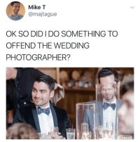 Memes, Wedding, and 🤖: Mike T  @majtague  OK SO DID I DO SOMETHING TO  OFFEND THE WEDDING  PHOTOGRAPHER? I'm dying at what @memezar just posted 😂😂