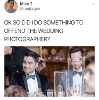 Memes, Wedding, and 🤖: Mike T  @majtague  OK SO DID I DO SOMETHING TO  OFFEND THE WEDDING  PHOTOGRAPHER? Follow @epicfunnypage 🔥❗️ ONLY if you're not easily offended 😱🔞