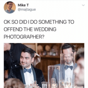 "Tumblr, Blog, and Camera: Mike T  @majtague  OK SO DID I DO SOMETHING TO  OFFEND THE WEDDING  PHOTOGRAPHER? whitepeopletwitter:  ""You take amazing photos. You must have a really nice camera."""