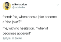 "It becomes apparent after the delivery (via /r/BlackPeopleTwitter): mike taddow  @taddmike  friend: ""ok, when does a joke become  a 'dad joke'?""  me, with no hesitation: ""when it  becomes apparent""  8/17/18, 11:29 PM It becomes apparent after the delivery (via /r/BlackPeopleTwitter)"
