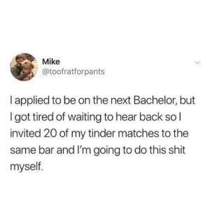 from twitter.com/toofratforpants: Mike  @toofratforpants  I applied to be on the next Bachelor, but  Igot tired of waiting to hear back sol  invited 20 of my tinder matches to the  same bar and I'm going to do this shit  myself. from twitter.com/toofratforpants