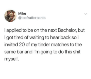 genius: Mike  @toofratforpants  l applied to be on the next Bachelor, but  I got tired of waiting to hear back so l  invited 20 of my tinder matches to the  same bar and I'm going to do this shit  myself. genius