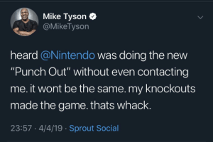 "Poor Mike: Mike Tyson C  @MikeTyson  heard @Nintendo was doing the new  ""Punch Out"" without even contacting  me. it wont be the same. my knockouts  made the game.thats whack.  23:57 4/4/19 Sprout Social Poor Mike"