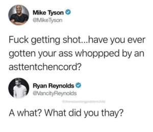 tyson: Mike Tyson  @MikeTyson  Fuck getting shot...have you ever  gotten your ass whoppped by an  asttentchencord?  Ryan Reynolds  @VancityReynolds  @therecoveringproblemchild  A what? What did you thay?