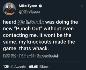 """Blackpeopletwitter, Funny, and Mike Tyson: Mike Tyson O  @MikeTyson  heard @Nintendo was doing the  new """"Punch Out"""" without even  contacting me. it wont be the  same. my knockouts made the  game. thats whack.  3:57 PM. 04 Apr 19 Sprout Social  12K Retweets 65.6K Likes Revert the punchout game"""