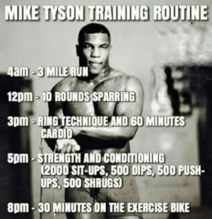 Club, Mike Tyson, and One-Punch Man: MIKE TYSON TRAINING ROUTINE  4am-3 MILE RUN  12pm-10 ROUNDS SPARRING  3pm-RING TECHNIOQUE AND 60 MINUTES  CARDID  5pm-STRENGTH AND CONDITIONING  (2000 SIT-UPS, 500 DIPS, 500 PUSH-  UPS, 500 SHRUGS)  8pm-30 MINUTES ON THE EXERCISE BIKE laughoutloud-club:  One punch man's father :O