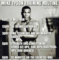 Mike Tyson, Run, and Ups: MIKE TYSON TRAINING ROUTINE  4am-3 MILE RUN  12pm 10 ROUNDSSPARRING  3pm -RING TECHNIQUE AND 60 MINUTES  CARD  5pm STRENGTH AND CONDITIONING  02000 SIT-UPS, 500 DIPS 500 PUSH-  UPS, 500 SHRUGS  8pm 300 MINUTES ON THE ENERCISE BIKE For those that say he was purely genetics 😊