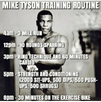 Wow 😳: MIKE TYSON TRAINING ROUTINE  4am-3 MILE RUN  12pm -10 ROUNDSSPARRING  3pm RING TECHNIQUE AND 60 MINUTES  CARDI  5pm STRENGTH AND CONDITIONING  C2000 SIT-UPS BOO DIPS 500 PUSH-  UPS, 500 SHRUGS  8pm 30 MINUTES ON THE EXERCISE BIKE Wow 😳