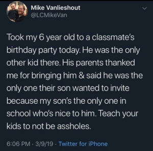 Birthday, Iphone, and Parents: Mike Vanlieshout  @LCMikeVan  Took my 6 year old to a classmate's  birthday party today. He was the only  other kid there. His parents thanked  me for bringing him & said he was the  only one their son wanted to invite  because my son's the only one in  school who's nice to him. Teach your  kids to not be assholes.  6:06 PM. 3/9/19 Twitter for iPhone This is so wholesome