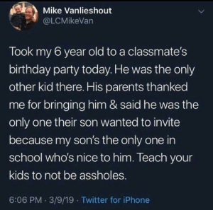 assholes: Mike Vanlieshout  @LCMikeVan  Took my 6 year old to a classmate's  birthday party today. He was the only  other kid there. His parents thanked  me for bringing him & said he was the  only one their son wanted to invite  because my son's the only one in  school who's nice to him. Teach your  kids to not be assholes.  6:06 PM 3/9/19 Twitter for iPhone
