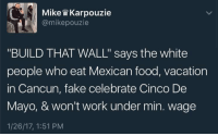 """Blackpeopletwitter, Fake, and Food: Mike W Karpouzie  @mikepouzie  """"BUILD THAT WALL"""" says the white  people who eat Mexican food, vacation  in Cancun, fake celebrate Cinco De  Mayo, & won't work under min. wage  1/26/17, 1:51 PM <p>BUILD THAT WALL!&hellip;.now where can I get some authentic tacos? (via /r/BlackPeopleTwitter)</p>"""
