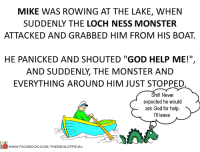 "loch ness monster: MIKE WAS ROWING AT THE LAKE, WHEN  SUDDENLY THE LOCH NESS MONSTER  ATTACKED AND GRABBED HIM FROM HIS BOAT  HE PANICKED AND SHOUTED ""GOD HELP ME!"",  AND SUDDENLY THE MONSTER AND  EVERYTHING AROUND HIM JUST STOPPED.  Shit! Never  expected he would  ask God for help  leave.  WWW.FACEBOOK.COM/THEDEVILOFFICIAL"
