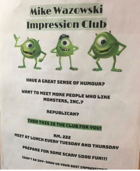 mike wazowski: Mike Wazowski  Impression Club  HAUE A GREAT SENSE OF HUMOUR?  WANT TO MEET MORE PEOPLE WHO LIKE  MONSTERS, INC.?  REPUBLICAN?  THENTHİSISTHECLUBFOR your  RM. 222  MEET AT LUNCH EUERV T  UESDAV AND THURSDAV  PREPARE FOR SOME SCARY GOOD FUN!!  toON'T BE SH-Sow us VOUR BEST IMPRESS  0
