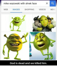 mike wazowski: mike wazowski with shrek face  WEB IMAGES SHOPPING VIDEOS NEW  2  God is dead and we killed him