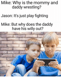 Dank, Dope, and Lgbt: Mike: Why is the mommy and  Jason: It's just play fighting  Mike: But why does the daddy  daddy wrestling?  have his willy out? I remember saying willy instead of COCK do u? (follow @thedrunkdolphin for more dank memes like this one 🔥 collab) - - - - - greatmemes travel spicy funnyaf dope relatable instagood weed overwatchmeme textpost high whitecastle toohigh work blunt gay lgbt memestagram followme jokes comic famous branding funnyvideo funnypictures instafunny funnypicture hahaha promo advertising