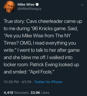 "Cavs, Iphone, and New York Knicks: Mike Wise  @MikeWiseguy  True story: Cavs cheerleader came up  to me during '96 Knicks game. Said,  Are you Mike Wise from The NY  Times? OMG, I read everything you  write."" I went to talk to her after game  and she blew me off. I walked into  locker room. Patrick Ewing looked up  and smiled: ""April Fools.""  10:28 PM 4/1/19 Twitter for iPhone  4,419 Retweets 33.9K Likes April fools"