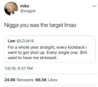 Blackpeopletwitter, Shit, and Target: mike  @xogpxl  Nigga you was the target Imao  Law @LDJe14  For a whole year straight, every kickback l  went to got shot up. Every single one. Shit  used to have me stressed.  1/4/18, 4:37 PM  24.6K Retweets 66.5K Likes <p>Shots fired (via /r/BlackPeopleTwitter)</p>