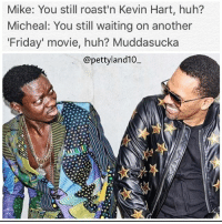😂😂 ClapBack @michaelblackson @eppsie KevinHart @pettyland10mf: Mike: You still roast'n Kevin Hart, huh?  Micheal: You still waiting on another  Friday' movie, huh? Muddasucka  @pettyland10 😂😂 ClapBack @michaelblackson @eppsie KevinHart @pettyland10mf