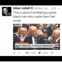 Gif, Memes, and News: Mikel Jollett @Mikel Jo  22h  v  This is about humiliating a great  black man who made them feel  Small  White House  3:22 PM ET  BREAKING NEWS  LIVE  OUSE PASSES BILL TO REPLACE OBAMACARE SNN  GIF  NNING FOR PRESIDENT: CONGRESS WOULD HAVE TO ACT TO REPEA  NEWSROOM  721  7,362  13.7K