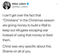 "I agree: Mikel Jollett  @Mikel_Jollett  I can't get over the fact that  ""Christians"" in the Christmas season  are giving money to build a Wall to  keep out refugees escaping war  instead of using that money to feed  them  Christ was very specific about this  Shame on all of you I agree"