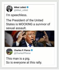 America, Survivor, and United: Mikel Jollett  @Mikel_Jollett  I'm speechless.  The President of the United  States is MOCKING a survivor of  sexual assault.  Charles P. Pierce  @CharlesPPierce  This man is a pig.  So is everyone at this rally. Kathleen Foster thanks!  He is EVERYTHING wrong with America and his supporters are degenerates.