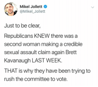 Memes, Rush, and Been: Mikel Jollett  @Mikel_Jollett  Just to be clear,  Republicans KNEW there was a  second woman making a credible  sexual assault claim again Brett  Kavanaugh LAST WEEK.  THAT is why they have been trying to  rush the committee to vote.