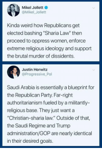 "Ideology: Mikel Jollett  @Mikel_Jollett  Kinda weird how Republicans get  elected bashing ""Sharia Law"" thern  proceed to oppress women, enforce  extreme religious ideology and support  the brutal murder of dissidents.  Justin Horwitz  @Progressive Pol  Saudi Arabia is essentially a blueprint for  the Republican Party. Far-right  authoritarianism fueled by a militantly-  religious base. They just want a  ""Christian-sharia law."" Outside of that,  the Saudi Regime and Trump  administration/GOP are nearly identical  in their desired goals."