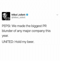 Beer, Funny, and Pepsi: Mikel Jollett  @Mikel Jollett  PEPSI: We made the biggest PR  blunder of any major company this  year.  UNITED: Hold my beer. Nowadays when the interweb gets pissed, your stock plummets a billion dollars 😂