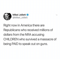 America, Children, and Facts: Mikel Jollett  @Mikel_Jollett  Right now in America there are  Republicans who received millions of  dollars from the NRA accusing  CHILDREN who survived a massacre of  being PAID to speak out on guns. 🧐I see what you did there 💯 facts enough