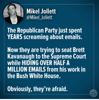 Party, Supreme, and White House: Mikel Jollett  @Mikel_Jollett  The Republican Party just spent  YEARS screaming about emails.  Now they are trying to seat Brett  Kavanaugh to the Supreme Court  while HIDING OVER HALF A  MILLION EMAILS from his work in  the Bush White House.  Obviously, they're afraid.  Other98 #StopKavanaugh