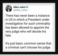 Common, Common Sense, and Fate: Mikel Jollett  @Mikel_Jollett  There has never been a instance  in US in which a President under  investigation for such criminality  has been allowed to appoint the  very judge who will decide his  fate.  It's just basic common sense that  a criminal can't choose his judge.