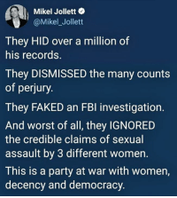 Fbi, Party, and Women: Mikel Jollett  @Mikel_Jollett  They HID over a million of  his records.  They DISMISSED the many counts  of perjury  They FAKED an FBI investigation.  And worst of all, they IGNORED  the credible claims of sexual  assault by 3 different women.  This is a party at war with women,  decency and democracy