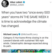 """yes: Mikel Jollett  @Mikel_Jollett  When you have two """"once every 500  years"""" storms IN THE SAME WEEK it  is time to acknowledge the climate  has changed  Michael Lowry@MichaelRLowry  Category 5 Hurricane #irma closing in on the  Leeward Islands with sustained 185 mph  winds. Catastrophic damage expected along  its path.  20-17-09 0 203UTC yes"""