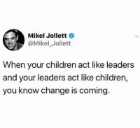 change is coming: Mikel Jollett  @Mikel_Jollett  When your children act like leaders  and your leaders act like children,  you know change is coming