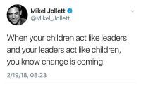 change is coming: Mikel Jollett  @Mikel_Jollett  When your children act like leaders  and your leaders act like children,  you know change is coming  2/19/18, 08:23
