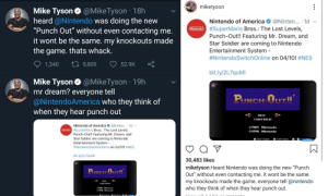 """America, Funny, and Mike Tyson: miketyson  Mike Tyson@MikeTyson 18h  heard @Nintendo was doing the new  """"Punch Out"""" without even contacting me.  it wont be the same. my knockouts made  the game. thats whack  Nintendo of America@Ninten... 1d  #SuperMario Bros: The Lost Levels,  Punch-Out!! Featuring Mr. Dream, and  Star Soldier are coming to Nintendo  Entertainment System  #NintendoSwitchOnline on 04/10! #NES  Nintendo  1,340 9,809 52.9K Ç  bit.ly/2L7quMI  Mike Tyson@MikeTyson 19h  mr dream? evervone tell  @NintendoAmerica who they think of  when they hear punch out  NEW  CONTINUE  Nintendo of America@Ninten... 1d  1987 Nintendo  1990 Nintendo  nSuperMario Bros.: The Lost Levels,  Punch-Out!! Featuring Mr. Dream, and  Star Soldier are coming to Nintendo  Entertainment System -  #NintendoSwitchOnline on 04/1O1 #NES  SELECT Button  START Button +ESu  bit.ly/2L7quMI  30,483 likes  miketyson Heard Nintendo was doing the new """"Punch  Out"""" without even contacting me. it wont be the same.  my knockouts made the game. everyone tell @nintendo  who they think of when they hear punch out.  NI낮  CONTINUE  01987 Nintendo  91990 Nintendo Mike Tyson is pretty upset, seems like he just heard for the first time that they took him out of Punch-Out over 20 years ago, and thinks this re-release is a new game."""