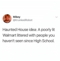 Funny, Lit, and School: Mikey  @KrunkedRobot  Haunted House idea: A poorly lit  Walmart littered with people you  haven't seen since High School Fuck that shit.