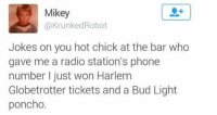 Funny, Memes, and Phone: Mikey  @KrunkedRobot  Jokes on you hot chick at the bar who  gave me a radio station's phone  number I just won Harlem  Globetrotter tickets and a Bud Light  poncho. Jokes on you baby! For more go to @x__antisocial_butterfly__x for great memes!