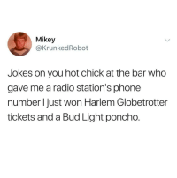 Life, Phone, and Radio: Mikey  @KrunkedRobot  Jokes on you hot chick at the bar who  gave me a radio station's phone  number l just won Harlem Globetrotter  tickets and a Bud Light poncho. The good life