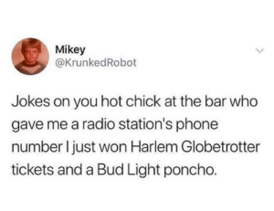 Dank, Memes, and Phone: Mikey  @KrunkedRobot  Jokes on you hot chick at the bar who  gave me a radio station's phone  number I just won Harlem Globetrotter  tickets and a Bud Light poncho. Meirl by mrnesw13 MORE MEMES