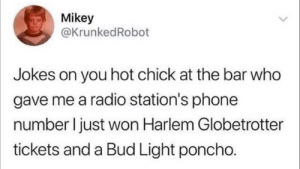 Phone, Radio, and Jokes: Mikey  @KrunkedRobot  Jokes on you hot chick at the bar who  gave me a radio station's phone  number I just won Harlem Globetrotter  tickets and a Bud Light poncho. Lucky bastard…